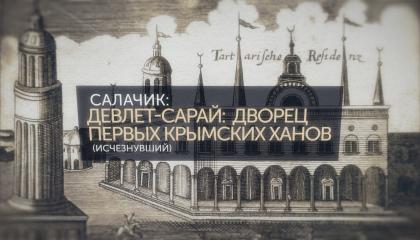 Память Крыма. Салачик: Девлет-сарай - дворец первых крымских ханов